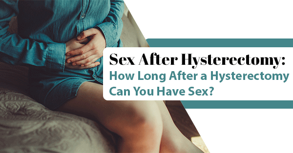 Sex After Hysterectomy: How Long After a Hysterectomy Can You Have Sex?
