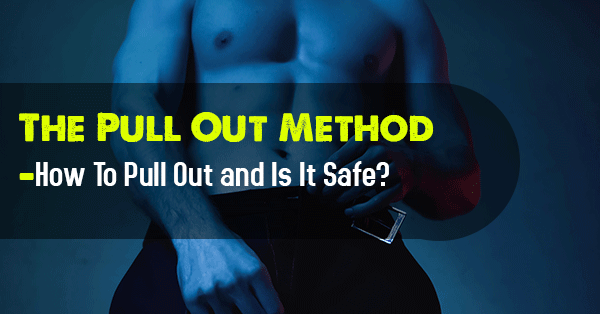 The Pull Out Method—How To Pull Out and Is It Safe?